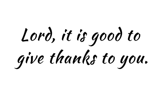 Lord, it is good to give thanks to you.